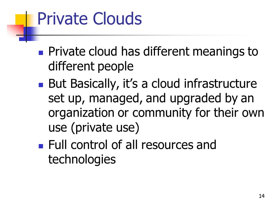 Private Clouds Private cloud has different meanings to different people But Basically, it's a cloud infrastructure set up, managed, and upgraded by an