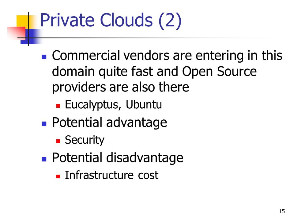 Private Clouds (2) Commercial vendors are entering in this domain quite fast and Open Source providers are also there Eucalyptus, Ubuntu Potential adv