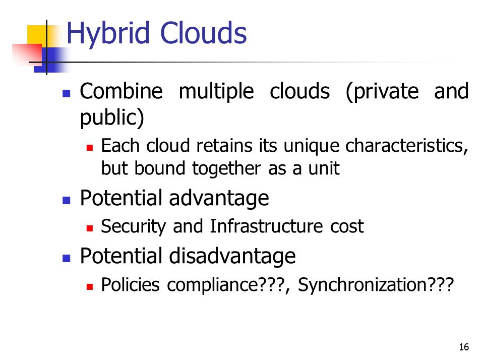 16 Hybrid Clouds Combine multiple clouds (private and public) Each cloud retains its unique characteristics, but bound together as a unit Potential advantage Security and Infrastructure cost Potential disadvantage Policies compliance???, Synchronization???
