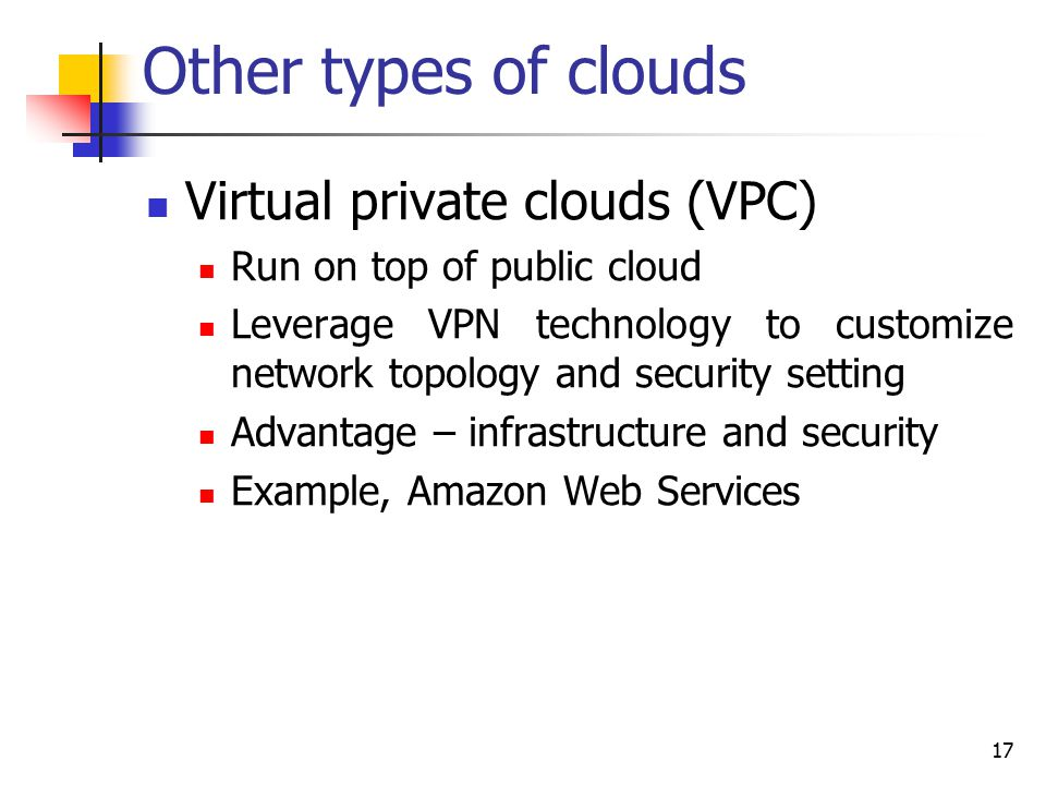 Other types of clouds Virtual private clouds (VPC) Run on top of public cloud Leverage VPN technology to customize network topology and security setting Advantage – infrastructure and security Example, Amazon Web Services 17