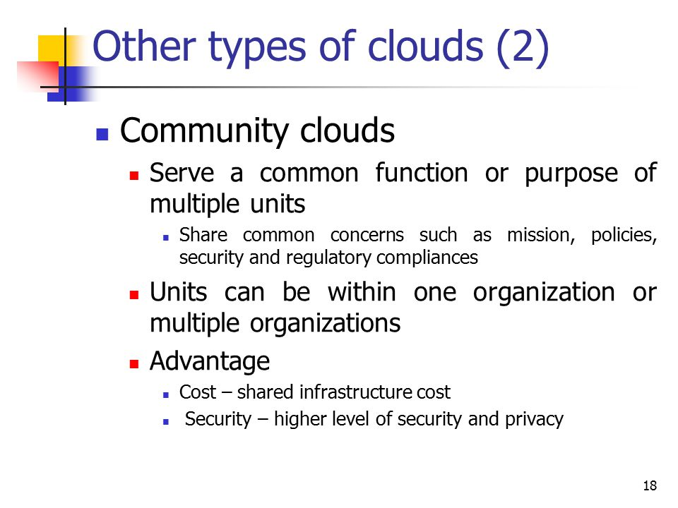 Other types of clouds (2) Community clouds Serve a common function or purpose of multiple units Share common concerns such as mission, policies, secur