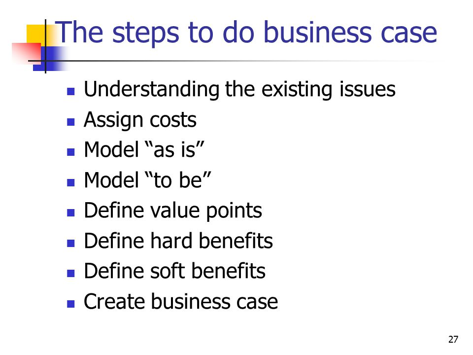 """The steps to do business case Understanding the existing issues Assign costs Model """"as is"""" Model """"to be"""" Define value points Define hard benefits Defi"""