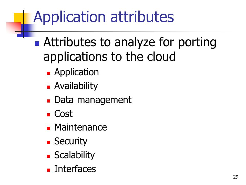 Application attributes Attributes to analyze for porting applications to the cloud Application Availability Data management Cost Maintenance Security