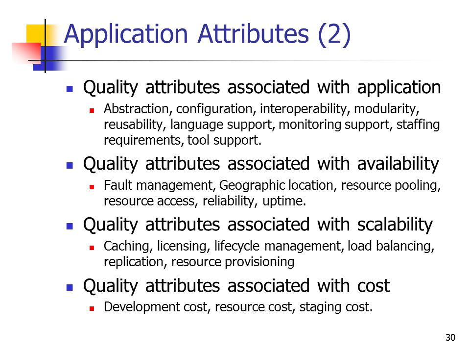 Application Attributes (2) Quality attributes associated with application Abstraction, configuration, interoperability, modularity, reusability, langu
