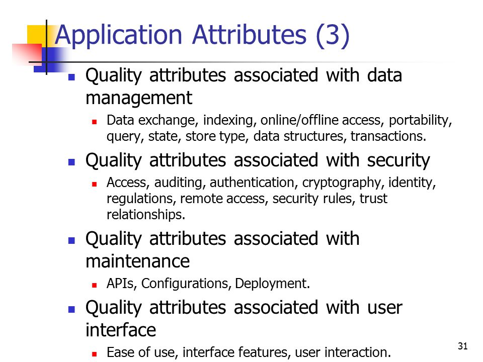 Application Attributes (3) Quality attributes associated with data management Data exchange, indexing, online/offline access, portability, query, state, store type, data structures, transactions.