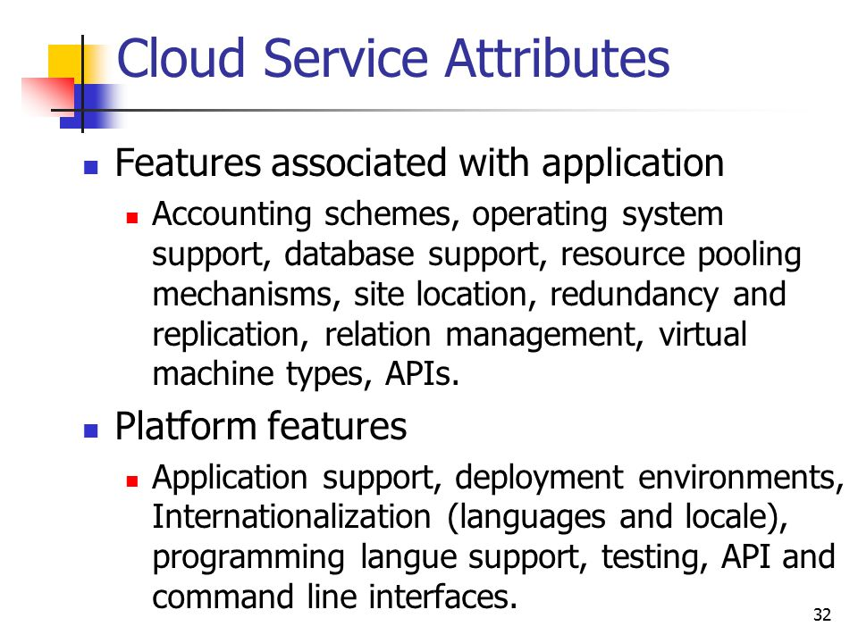 Cloud Service Attributes Features associated with application Accounting schemes, operating system support, database support, resource pooling mechani