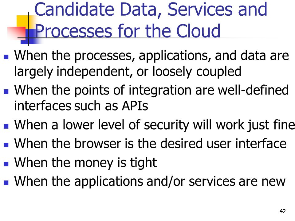 Candidate Data, Services and Processes for the Cloud When the processes, applications, and data are largely independent, or loosely coupled When the points of integration are well-defined interfaces such as APIs When a lower level of security will work just fine When the browser is the desired user interface When the money is tight When the applications and/or services are new 42
