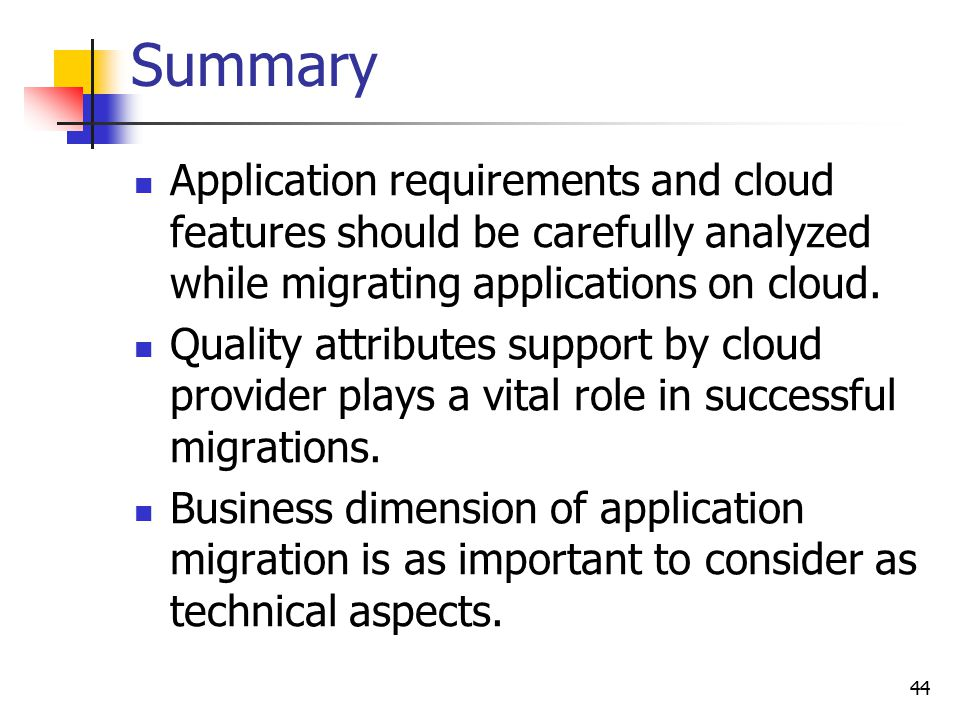 Summary Application requirements and cloud features should be carefully analyzed while migrating applications on cloud.