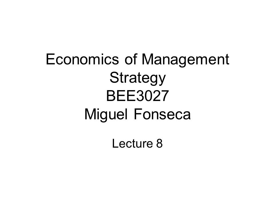 Economics of Management Strategy BEE3027 Miguel Fonseca Lecture 8