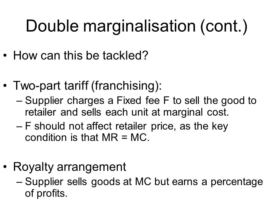 Double marginalisation (cont.) How can this be tackled? Two-part tariff (franchising): –Supplier charges a Fixed fee F to sell the good to retailer an