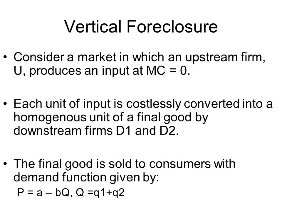 Vertical Foreclosure Consider a market in which an upstream firm, U, produces an input at MC = 0.