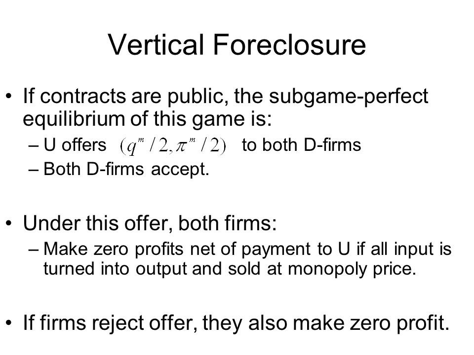 Vertical Foreclosure If contracts are public, the subgame-perfect equilibrium of this game is: –U offers to both D-firms –Both D-firms accept.