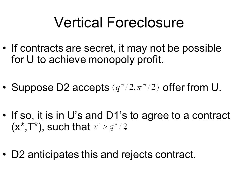 Vertical Foreclosure If contracts are secret, it may not be possible for U to achieve monopoly profit.
