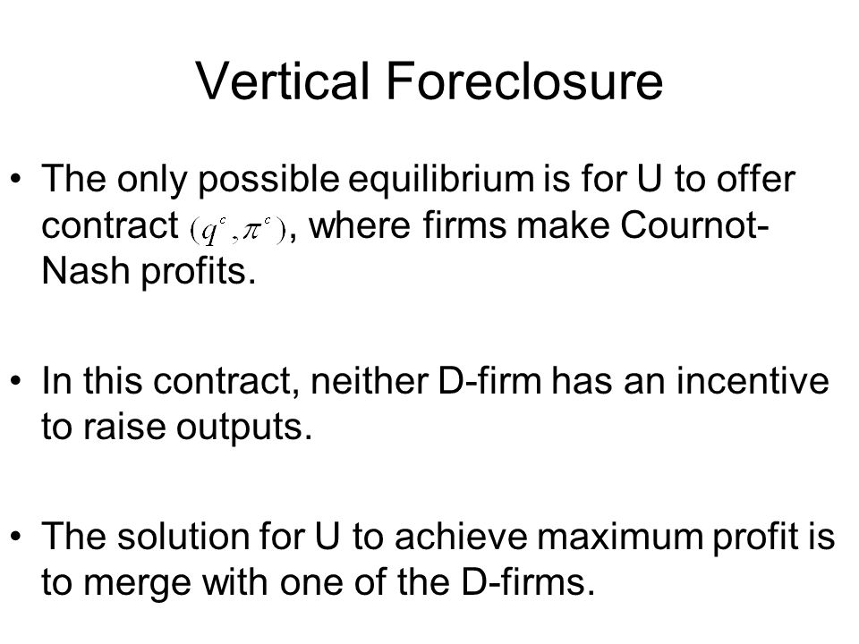Vertical Foreclosure The only possible equilibrium is for U to offer contract, where firms make Cournot- Nash profits.