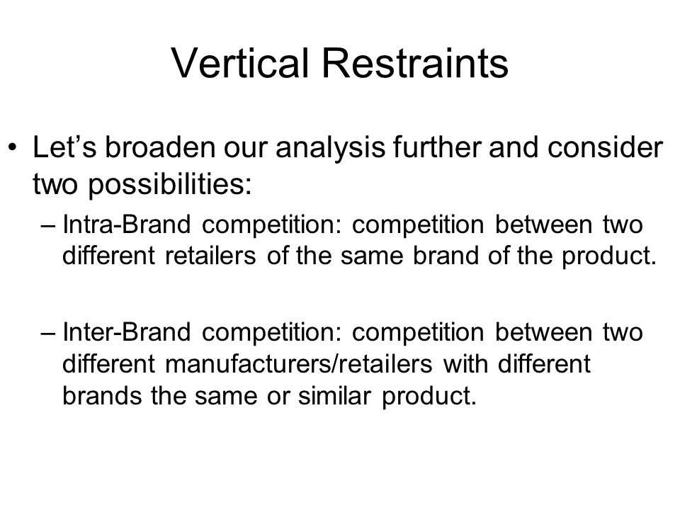 Vertical Restraints Let's broaden our analysis further and consider two possibilities: –Intra-Brand competition: competition between two different retailers of the same brand of the product.