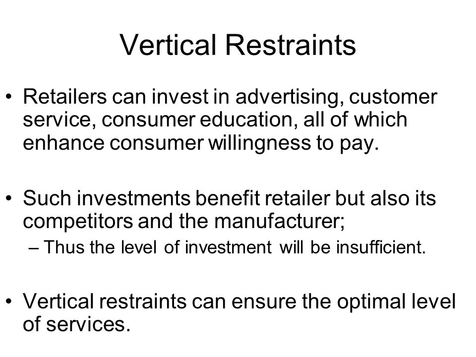 Vertical Restraints Retailers can invest in advertising, customer service, consumer education, all of which enhance consumer willingness to pay. Such