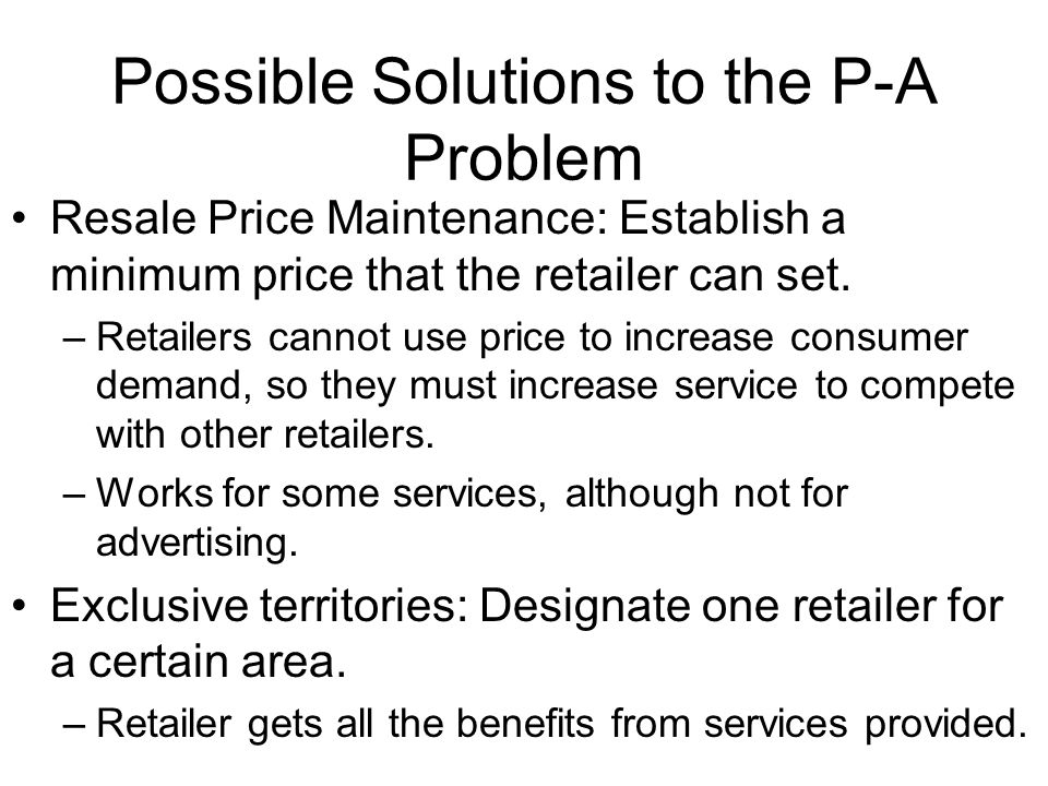 Possible Solutions to the P-A Problem Resale Price Maintenance: Establish a minimum price that the retailer can set. –Retailers cannot use price to in