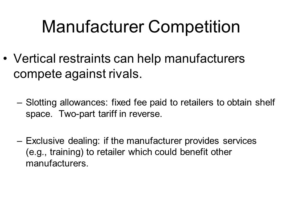 Manufacturer Competition Vertical restraints can help manufacturers compete against rivals. –Slotting allowances: fixed fee paid to retailers to obtai