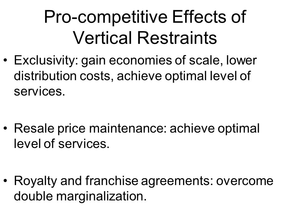 Pro-competitive Effects of Vertical Restraints Exclusivity: gain economies of scale, lower distribution costs, achieve optimal level of services. Resa