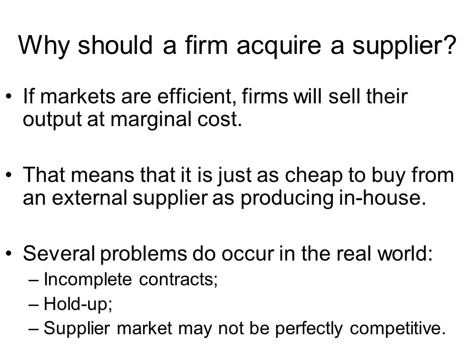 Why should a firm acquire a supplier? If markets are efficient, firms will sell their output at marginal cost. That means that it is just as cheap to