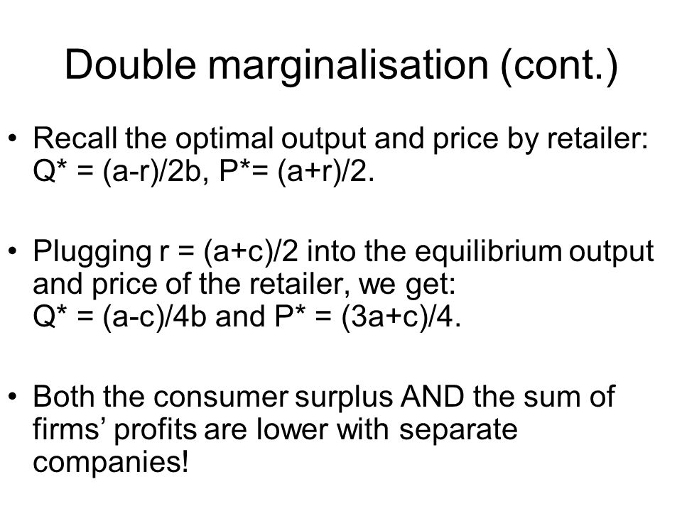 Double marginalisation (cont.) Recall the optimal output and price by retailer: Q* = (a-r)/2b, P*= (a+r)/2.