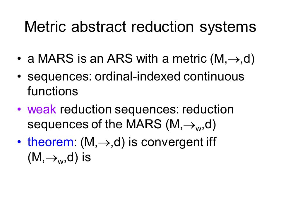 Metric abstract reduction systems a MARS is an ARS with a metric (M, ,d) sequences: ordinal-indexed continuous functions weak reduction sequences: reduction sequences of the MARS (M,  w,d) theorem: (M, ,d) is convergent iff (M,  w,d) is