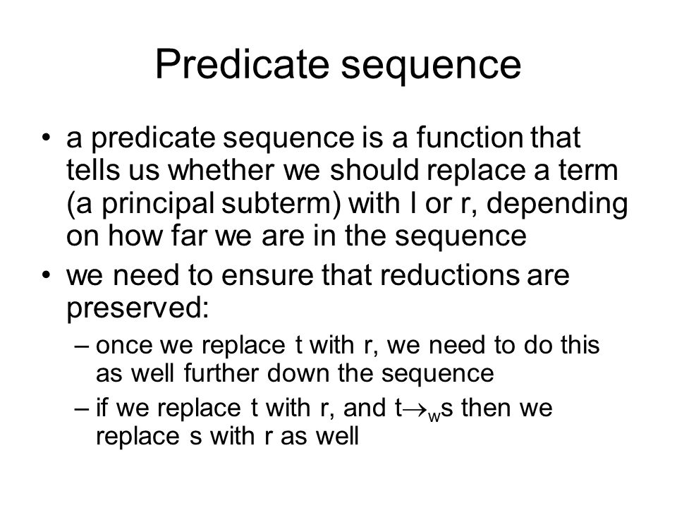 Predicate sequence a predicate sequence is a function that tells us whether we should replace a term (a principal subterm) with l or r, depending on how far we are in the sequence we need to ensure that reductions are preserved: –once we replace t with r, we need to do this as well further down the sequence –if we replace t with r, and t  w s then we replace s with r as well