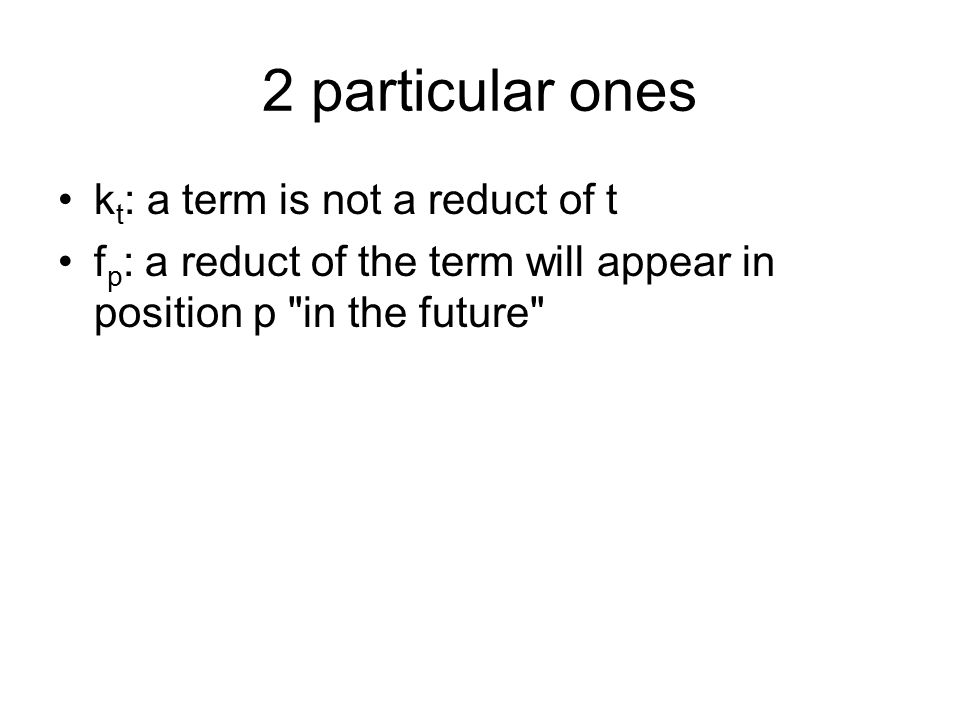 2 particular ones k t : a term is not a reduct of t f p : a reduct of the term will appear in position p in the future