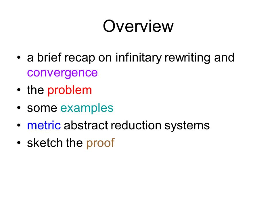Overview a brief recap on infinitary rewriting and convergence the problem some examples metric abstract reduction systems sketch the proof