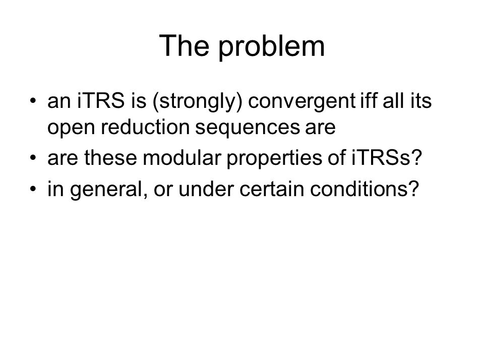 The problem an iTRS is (strongly) convergent iff all its open reduction sequences are are these modular properties of iTRSs.