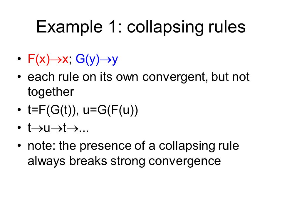 Example 1: collapsing rules F(x)  x; G(y)  y each rule on its own convergent, but not together t=F(G(t)), u=G(F(u)) t  u  t ...
