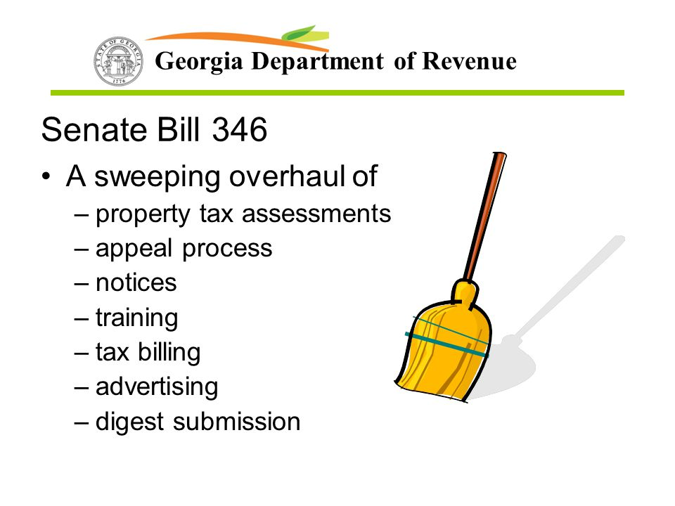 Georgia Department of Revenue Senate Bill 346 A sweeping overhaul of –property tax assessments –appeal process –notices –training –tax billing –advert