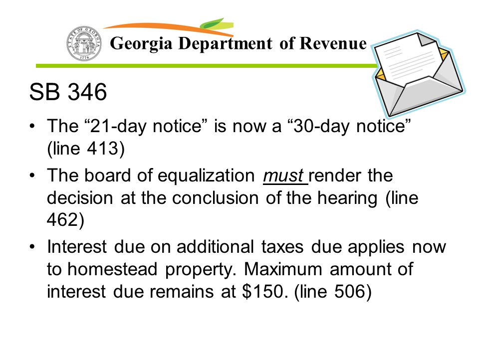 "Georgia Department of Revenue SB 346 The ""21-day notice"" is now a ""30-day notice"" (line 413) The board of equalization must render the decision at the"