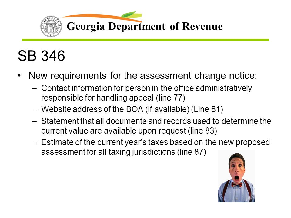 Georgia Department of Revenue SB 346 New requirements for the assessment change notice: –Contact information for person in the office administratively