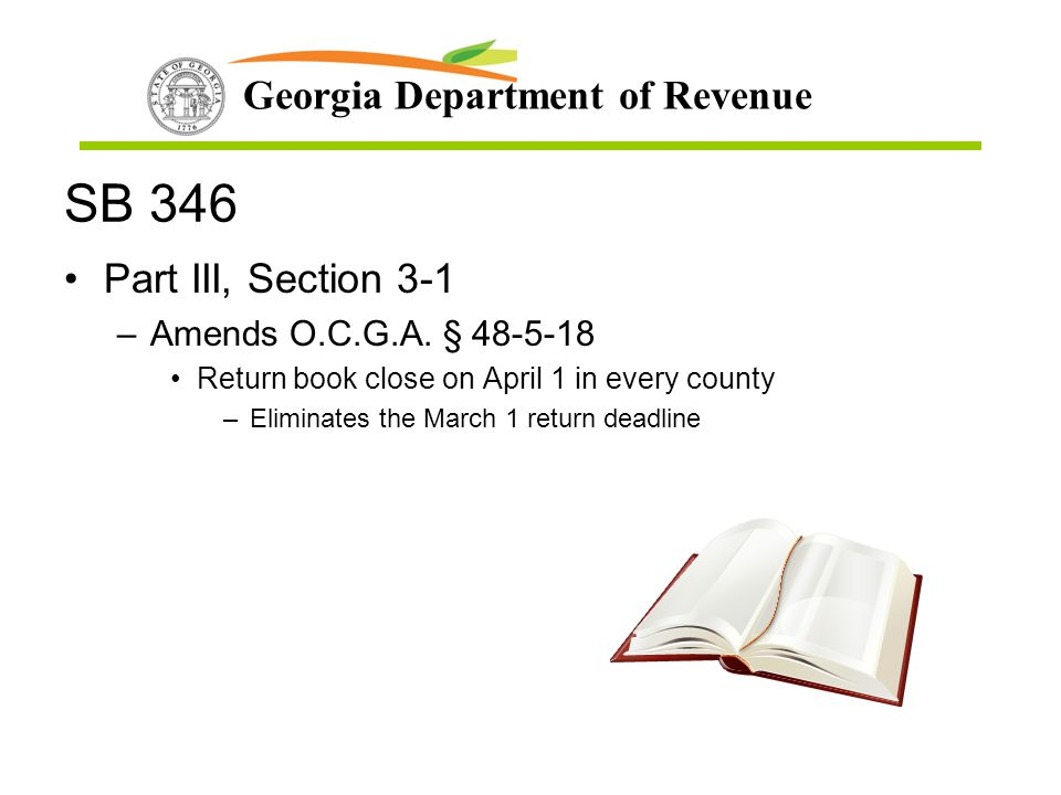Georgia Department of Revenue SB 346 Part III, Section 3-1 –Amends O.C.G.A. § 48-5-18 Return book close on April 1 in every county –Eliminates the Mar