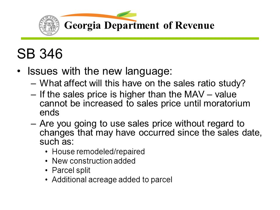 Georgia Department of Revenue SB 346 Issues with the new language: –What affect will this have on the sales ratio study? –If the sales price is higher