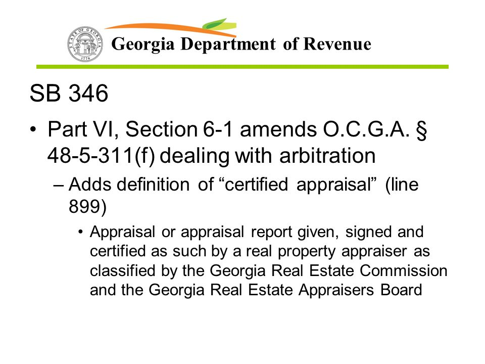 "Georgia Department of Revenue SB 346 Part VI, Section 6-1 amends O.C.G.A. § 48-5-311(f) dealing with arbitration –Adds definition of ""certified apprai"