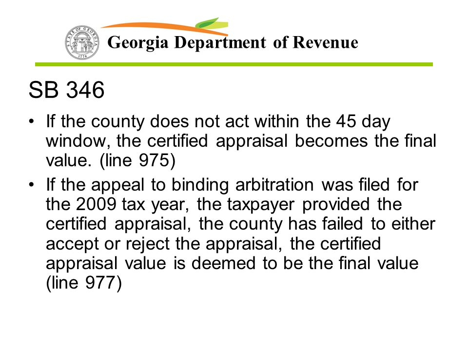 Georgia Department of Revenue SB 346 If the county does not act within the 45 day window, the certified appraisal becomes the final value. (line 975)