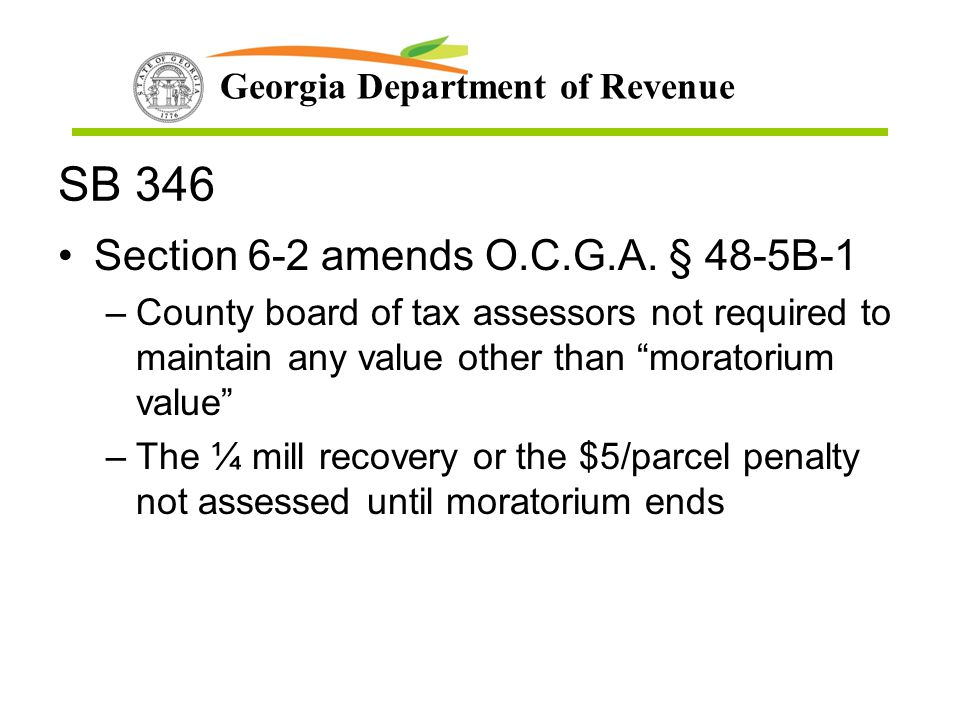 Georgia Department of Revenue SB 346 Section 6-2 amends O.C.G.A. § 48-5B-1 –County board of tax assessors not required to maintain any value other tha