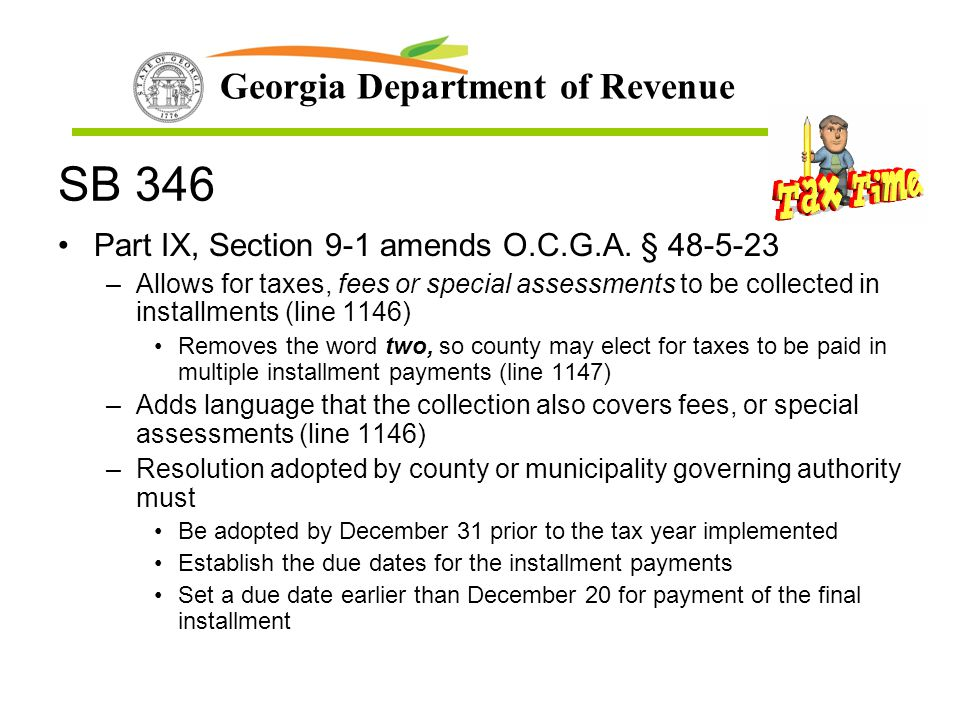 Georgia Department of Revenue SB 346 Part IX, Section 9-1 amends O.C.G.A. § 48-5-23 –Allows for taxes, fees or special assessments to be collected in
