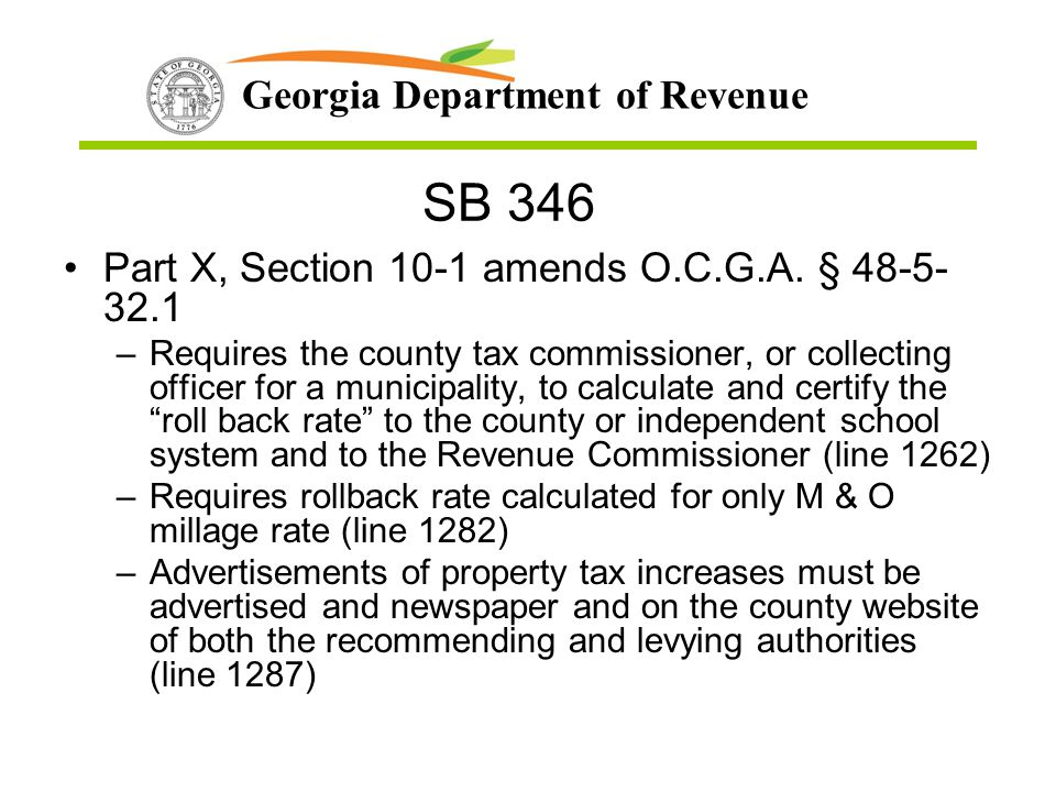 Georgia Department of Revenue SB 346 Part X, Section 10-1 amends O.C.G.A. § 48-5- 32.1 –Requires the county tax commissioner, or collecting officer fo