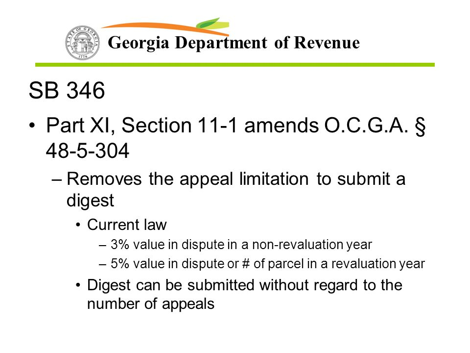 Georgia Department of Revenue SB 346 Part XI, Section 11-1 amends O.C.G.A. § 48-5-304 –Removes the appeal limitation to submit a digest Current law –3