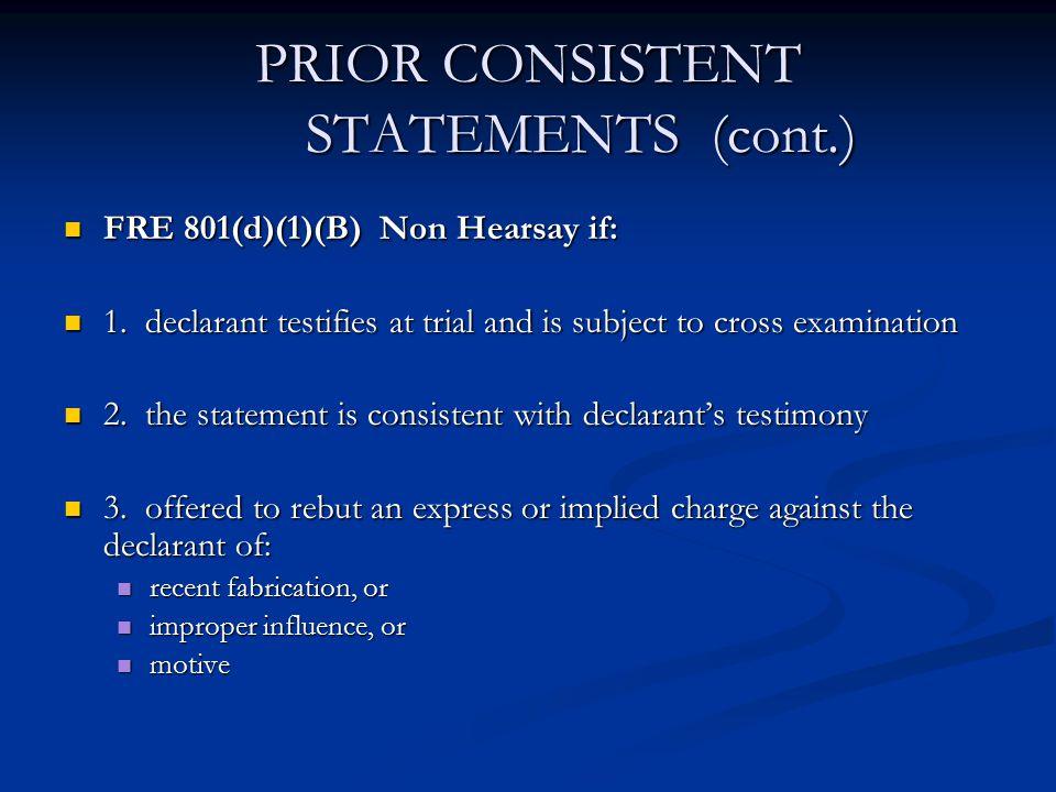 PRIOR CONSISTENT STATEMENTS (cont.) FRE 801(d)(1)(B) Non Hearsay if: FRE 801(d)(1)(B) Non Hearsay if: 1.