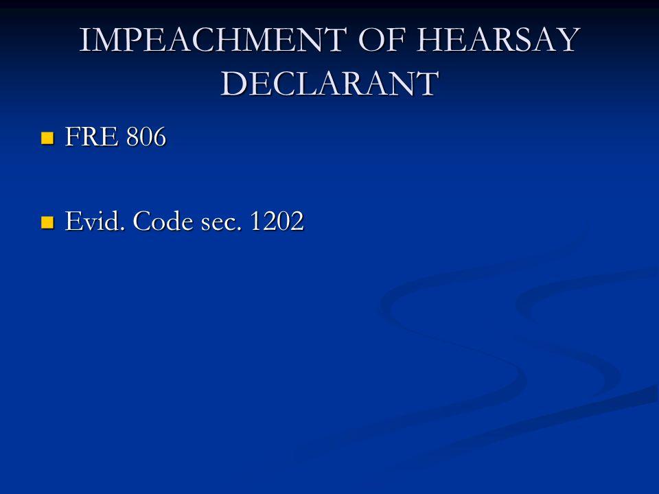 IMPEACHMENT OF HEARSAY DECLARANT FRE 806 FRE 806 Evid. Code sec. 1202 Evid. Code sec. 1202