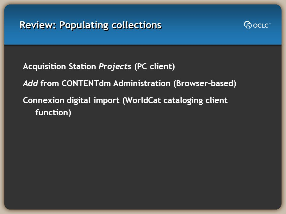Review: Populating collections Acquisition Station Projects (PC client) Add from CONTENTdm Administration (Browser-based) Connexion digital import (WorldCat cataloging client function)