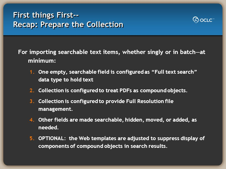 First things First-- Recap: Prepare the Collection For importing searchable text items, whether singly or in batch—at minimum: 1.One empty, searchable field is configured as Full text search data type to hold text 2.Collection is configured to treat PDFs as compound objects.