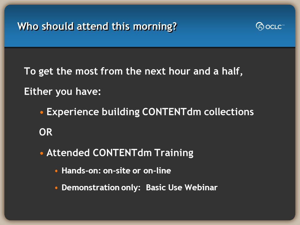 Who should attend this morning? To get the most from the next hour and a half, Either you have: Experience building CONTENTdm collections OR Attended