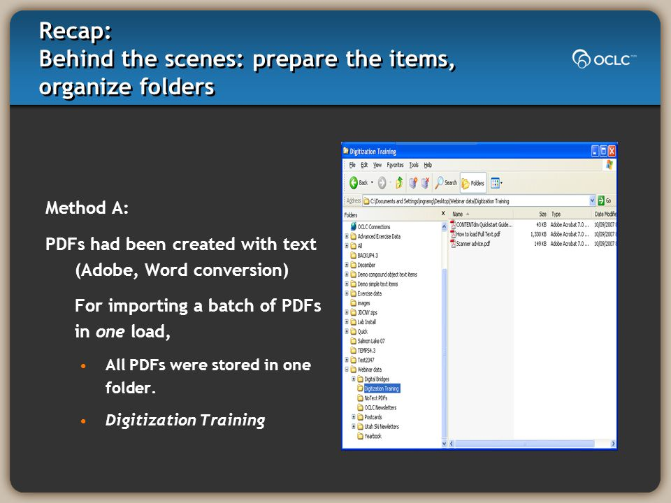 Recap: Behind the scenes: prepare the items, organize folders Method A: PDFs had been created with text (Adobe, Word conversion) For importing a batch of PDFs in one load, All PDFs were stored in one folder.