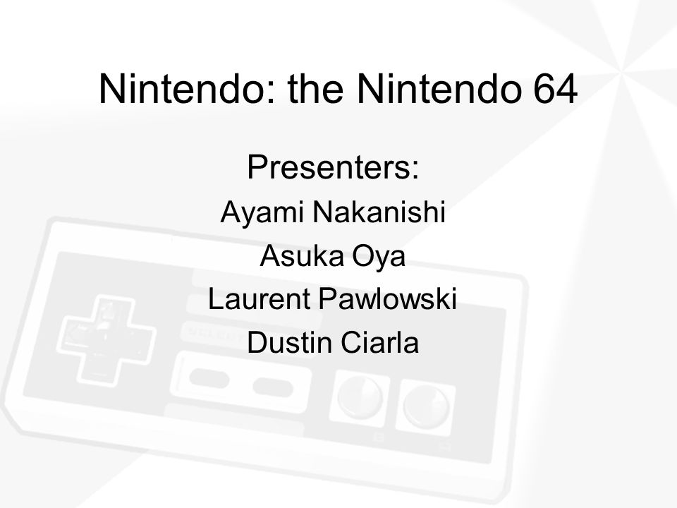 Nintendo: the Nintendo 64 Presenters: Ayami Nakanishi Asuka Oya Laurent Pawlowski Dustin Ciarla