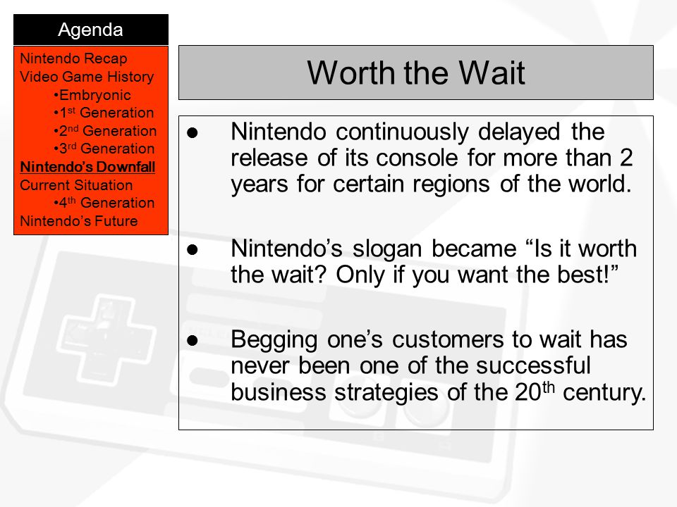 Worth the Wait Nintendo Recap Video Game History Embryonic 1 st Generation 2 nd Generation 3 rd Generation Nintendo's Downfall Current Situation 4 th